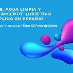 Ester Gil, ganadora del Premio a Mejor TFG 2020 del Cátedra Aquae, analiza el grado de cumplimiento del ODS 6, agua limpia y saneamiento, en España.